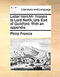 Letter from Mr. Francis to Lord North, Late Earl of Guildford. with an Appendix.