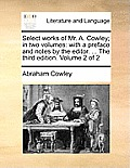 Select Works of Mr. A. Cowley; In Two Volumes: With a Preface and Notes by the Editor. ... the Third Edition. Volume 2 of 2