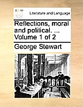 Reflections, Moral and Political. ... Volume 1 of 2