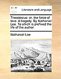 Theodosius: Or, the Force of Love. a Tragedy. by Nathaniel Lee. to Which Is Prefixed the Life of the Author.