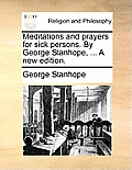 Meditations and Prayers for Sick Persons. by George Stanhope, ... a New Edition.