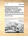 Thoughts on the Use and Advantages of Music, and Other Amusements ... in Nine Letters. in Answer to a Letter Relating to Modern Musical Entertainments