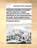 Instructive Rambles in London, and the Adjacent Villages. Designed to Amuse the Mind, and Improve the Understanding of Youth. by Elizabeth Helme.