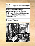 The Works of the Right Reverend Thomas Wilson, D.D. Lord Bishop of Sodor and Man. ... the Fourth Edition. Volume 1 of 8