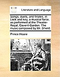 Songs, Duets, and Finales, in Lock and Key, a Musical Farce, as Performed at the Theatre-Royal, Covent-Garden. the Music Composed by Mr. Shield.
