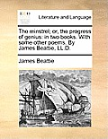 The Minstrel; Or, the Progress of Genius: In Two Books. with Some Other Poems. by James Beattie, LL.D.