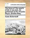 The Farce of the Spoil'd Child; In Two Acts. as Performed at the Theatre-Royal, Smoke-Alley.