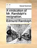 A Vindication of Mr. Randolph's Resignation.