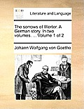 The Sorrows of Werter. a German Story. in Two Volumes. ... Volume 1 of 2