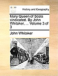 Mary Queen of Scots Vindicated. by John Whitaker, ... Volume 3 of 3