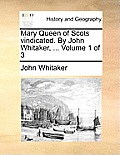 Mary Queen of Scots Vindicated. by John Whitaker, ... Volume 1 of 3