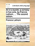 All in a Bustle; A Comedy in Five Acts, by Francis Lathom, ... the Second Edition.
