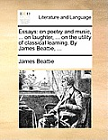 Essays: On Poetry and Music, ... on Laughter, ... on the Utility of Classical Learning. by James Beattie, ...