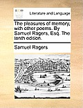 The Pleasures of Memory, with Other Poems. by Samuel Rogers, Esq. the Tenth Edition.