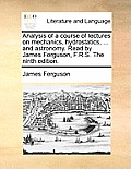 Analysis of a Course of Lectures on Mechanics, Hydrostatics, ... and Astronomy. Read by James Ferguson, F.R.S. the Ninth Edition.