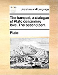 The Banquet, a Dialogue of Plato Concerning Love. the Second Part.