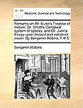 Remarks on Mr. Euler's Treatise of Motion, Dr. Smith's Compleat System of Opticks, and Dr. Jurin's Essay Upon Distinct and Indistinct Vision. by Benja