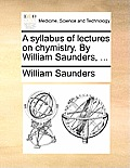 A Syllabus of Lectures on Chymistry. by William Saunders, ...