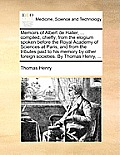Memoirs of Albert de Haller, ... Compiled, Chiefly, from the Elogium Spoken Before the Royal Academy of Sciences at Paris, and from the Tributes Paid
