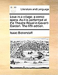 Love in a Village; A Comic Opera. as It Is Performed at the Theatre Royal in Covent-Garden. the Fifth Edition.