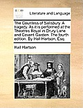 The Countess of Salisbury. a Tragedy. as It Is Performed at the Theatres Royal in Drury Lane and Covent Garden. the Fourth Edition. by Hall Hartson, E