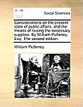 Considerations on the Present State of Public Affairs, and the Means of Raising the Necessary Supplies. by William Pulteney, Esq. the Second Edition.