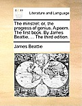 The Minstrel; Or, the Progress of Genius. a Poem. the First Book. by James Beattie, ... the Third Edition.