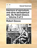 Memoirs of Agriculture, and Other Oeconomical Arts. by Robert Dossie. ... Volume 3 of 3
