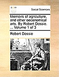Memoirs of Agriculture, and Other Oeconomical Arts. by Robert Dossie. ... Volume 1 of 3
