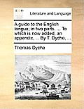 A Guide to the English Tongue; In Two Parts. ... to Which Is Now Added, an Appendix, ... by T. Dyche, ...