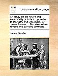 An Essay on the Nature and Immutability of Truth, in Opposition to Sophistry and Scepticism. by James Beattie, ... the Sixth Edition, Revised and Care