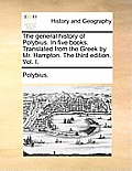 The General History of Polybius. in Five Books. Translated from the Greek by Mr. Hampton. the Third Edition. Vol. I.