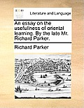 An Essay on the Usefullness of Oriental Learning. by the Late Mr. Richard Parker.