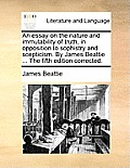 An Essay on the Nature and Immutability of Truth, in Opposition to Sophistry and Scepticism. by James Beattie ... the Fifth Edition Corrected.