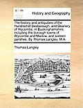 The History and Antiquities of the Hundred of Desborough, and Deanery of Wycombe, in Buckinghamshire; Including the Borough Towns of Wycombe and Marlo