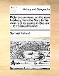 Picturesque Views, on the River Medway, from the Nore to the Vicinity of Its Source in Sussex: By Samuel Ireland, ...