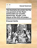 The Triumphs of London for the Inauguration of the Right Honourable Sir Charles Duncombe, Knight. Lord Mayor of the City of London. ...