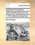 Substance of a Speech in Parliament. Upon the State of the Nation and the Present Civil War with America. Upon Monday, April 1, 1776. by David Hartley