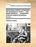 Dissertatio Medica Inauguralis, de Epispasticis; Quam, ... Pro Gradu Doctoris, ... Eruditorum Examini Subjicit Gulielmus Irvine, ...