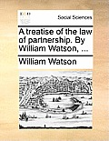 A Treatise of the Law of Partnership. by William Watson, ...