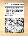 A New History of England, from the Descent of the Romans, to the Demise of His Late Majesty, George II ... by William Rider, ... Volume 49 of 50