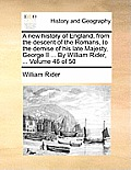 A New History of England, from the Descent of the Romans, to the Demise of His Late Majesty, George II ... by William Rider, ... Volume 46 of 50