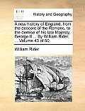 A New History of England, from the Descent of the Romans, to the Demise of His Late Majesty, George II ... by William Rider, ... Volume 43 of 50