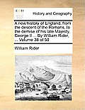 A New History of England, from the Descent of the Romans, to the Demise of His Late Majesty, George II ... by William Rider, ... Volume 38 of 50