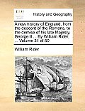 A New History of England, from the Descent of the Romans, to the Demise of His Late Majesty, George II ... by William Rider, ... Volume 31 of 50