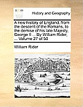 A New History of England, from the Descent of the Romans, to the Demise of His Late Majesty, George II ... by William Rider, ... Volume 27 of 50