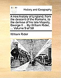 A New History of England, from the Descent of the Romans, to the Demise of His Late Majesty, George II ... by William Rider, ... Volume 9 of 50