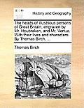 The Heads of Illustrious Persons of Great Britain, Engraven by Mr. Houbraken, and Mr. Vertue. with Their Lives and Characters. by Thomas Birch, ...