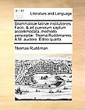 Grammatic] Latin] Institutiones. Facili, & Ad Puerorum Captum Accommodata, Methodo Perscript]. Thoma Ruddimanno, A.M. Auctore. Editio Quarta.