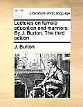 Lectures on Female Education and Manners. by J. Burton. the Third Edition.